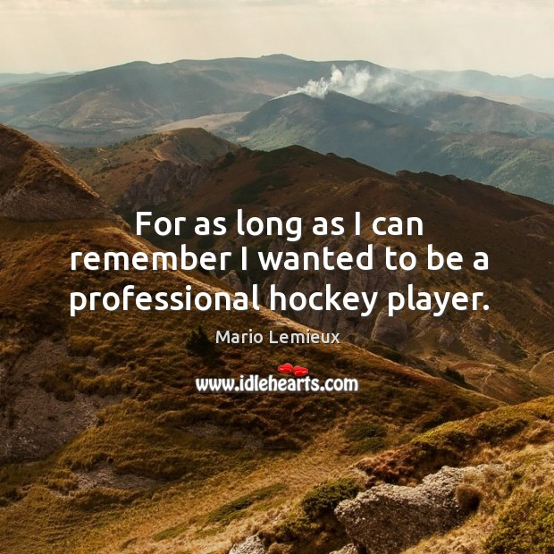 For as long as I can remember I wanted to be a professional hockey player. Mario Lemieux Picture Quote