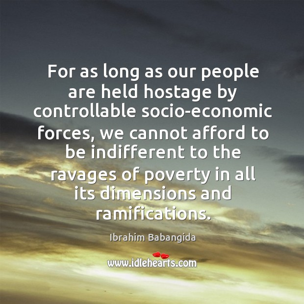For as long as our people are held hostage by controllable socio-economic forces Ibrahim Babangida Picture Quote