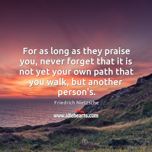 Image, For as long as they praise you, never forget that it is