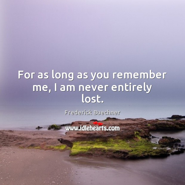 For as long as you remember me, I am never entirely lost. Frederick Buechner Picture Quote