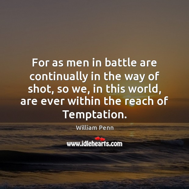 For as men in battle are continually in the way of shot, William Penn Picture Quote
