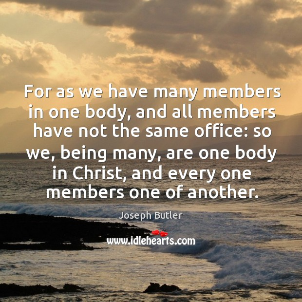 For as we have many members in one body, and all members have not the same office: so we Joseph Butler Picture Quote
