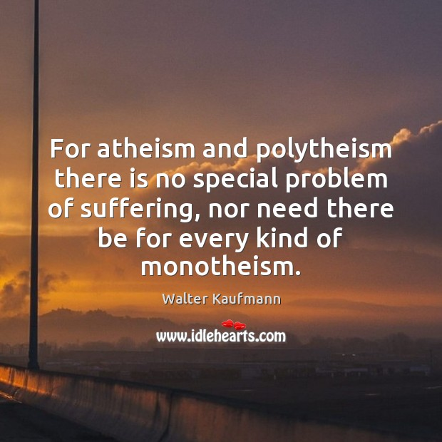 For atheism and polytheism there is no special problem of suffering, nor Image