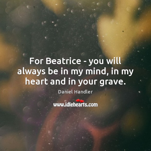 For Beatrice – you will always be in my mind, in my heart and in your grave. Image