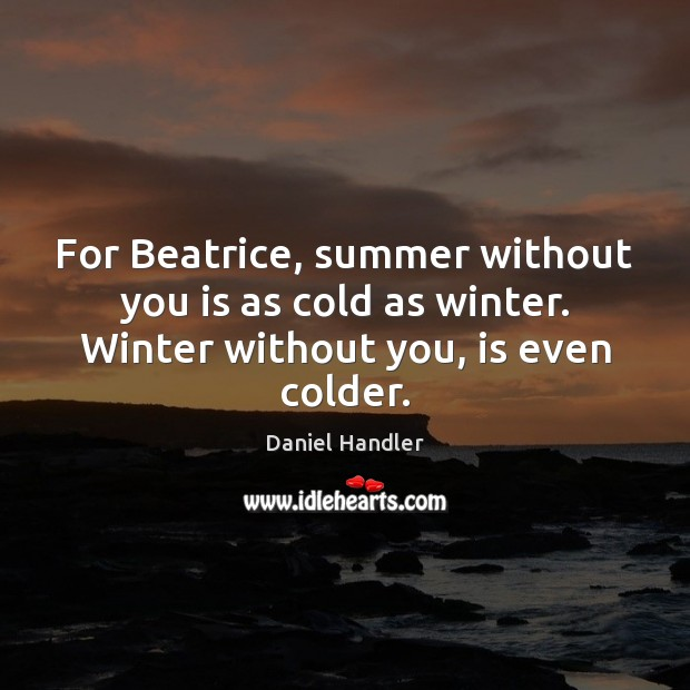 For Beatrice, summer without you is as cold as winter. Winter without you, is even colder. Daniel Handler Picture Quote