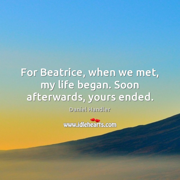 For Beatrice, when we met, my life began. Soon afterwards, yours ended. Image
