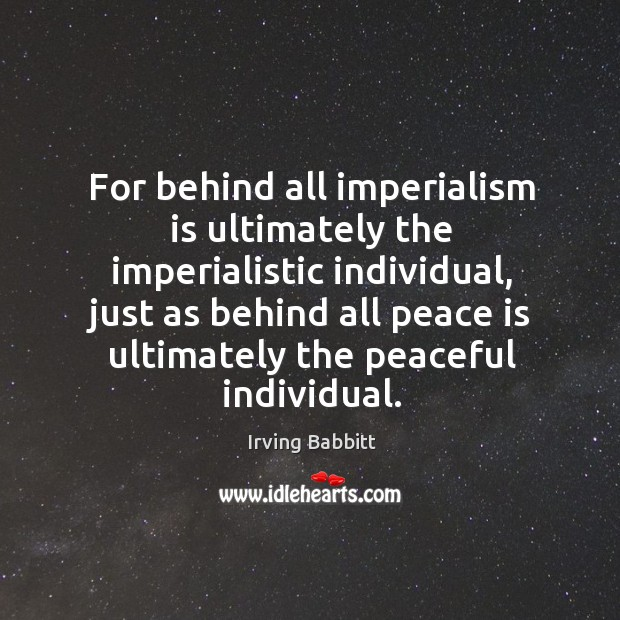 For behind all imperialism is ultimately the imperialistic individual, just as behind Irving Babbitt Picture Quote