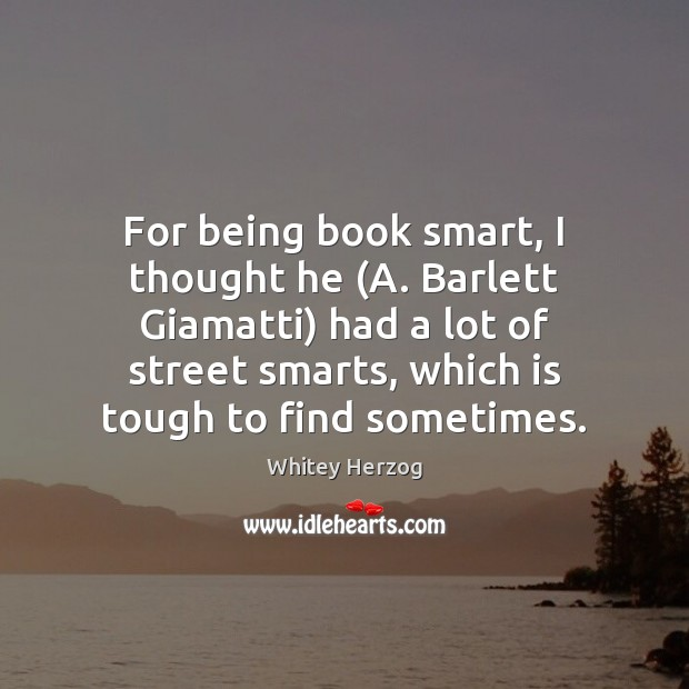 For being book smart, I thought he (A. Barlett Giamatti) had a Image