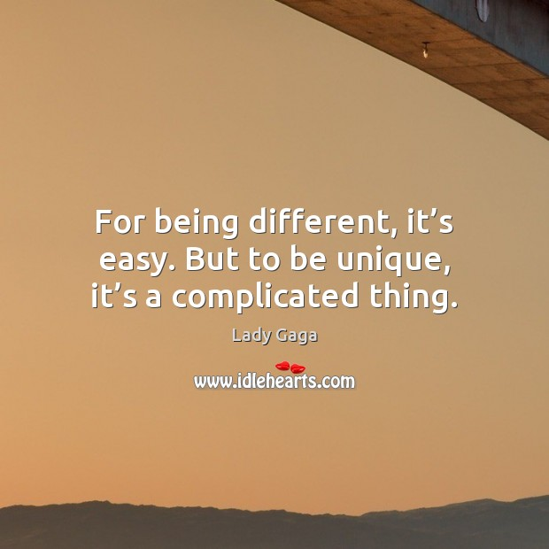 For being different, it's easy. But to be unique, it's a complicated thing. Lady Gaga Picture Quote