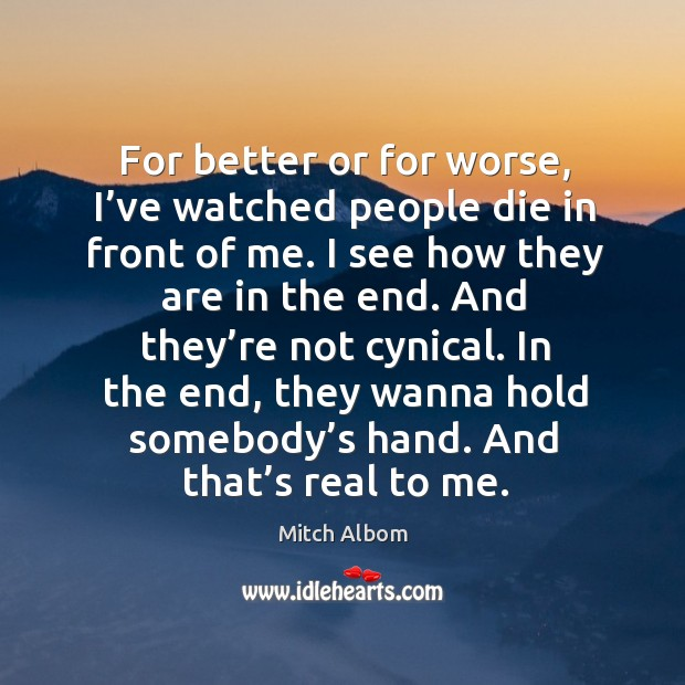 For better or for worse, I've watched people die in front of me. I see how they are in the end. Image