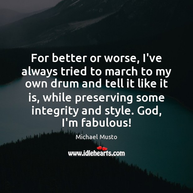 For better or worse, I've always tried to march to my own Image