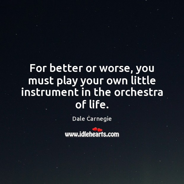 Image, For better or worse, you must play your own little instrument in the orchestra of life.