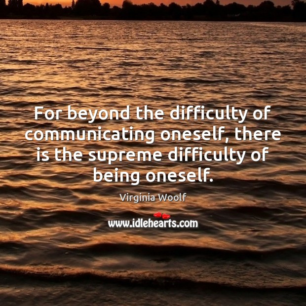 Image, For beyond the difficulty of communicating oneself, there is the supreme difficulty