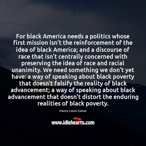 For black America needs a politics whose first mission isn't the reinforcement Henry Louis Gates Picture Quote