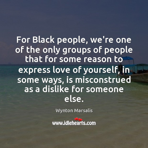 For Black people, we're one of the only groups of people that Wynton Marsalis Picture Quote