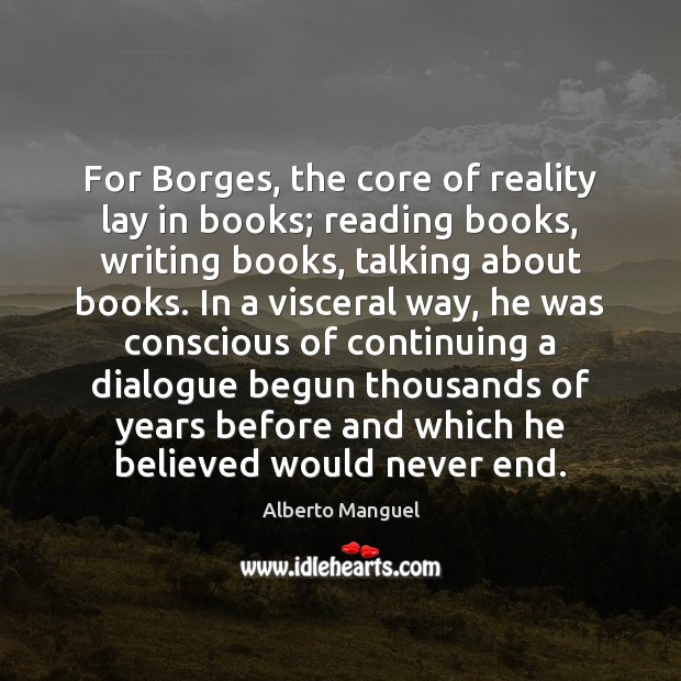 Image, For Borges, the core of reality lay in books; reading books, writing
