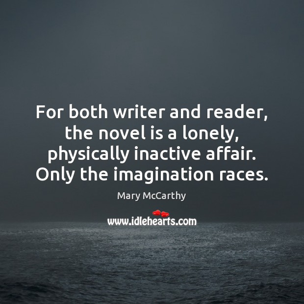 For both writer and reader, the novel is a lonely, physically inactive Mary McCarthy Picture Quote