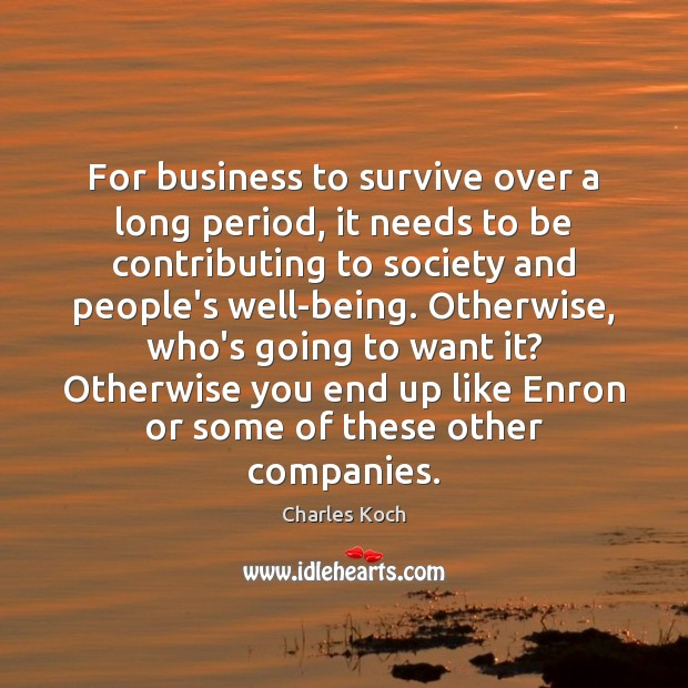 For business to survive over a long period, it needs to be Charles Koch Picture Quote