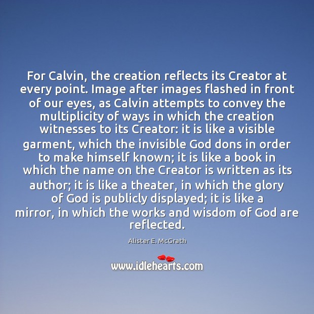 For Calvin, the creation reflects its Creator at every point. Image after Alister E. McGrath Picture Quote