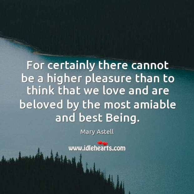 For certainly there cannot be a higher pleasure than to think that we love and Image