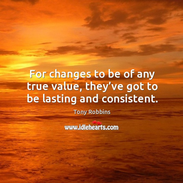Image, For changes to be of any true value, they've got to be lasting and consistent.