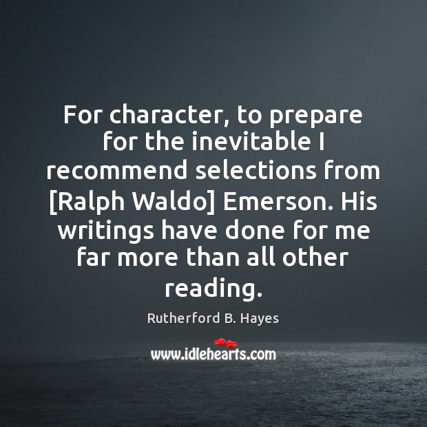 For character, to prepare for the inevitable I recommend selections from [Ralph Rutherford B. Hayes Picture Quote