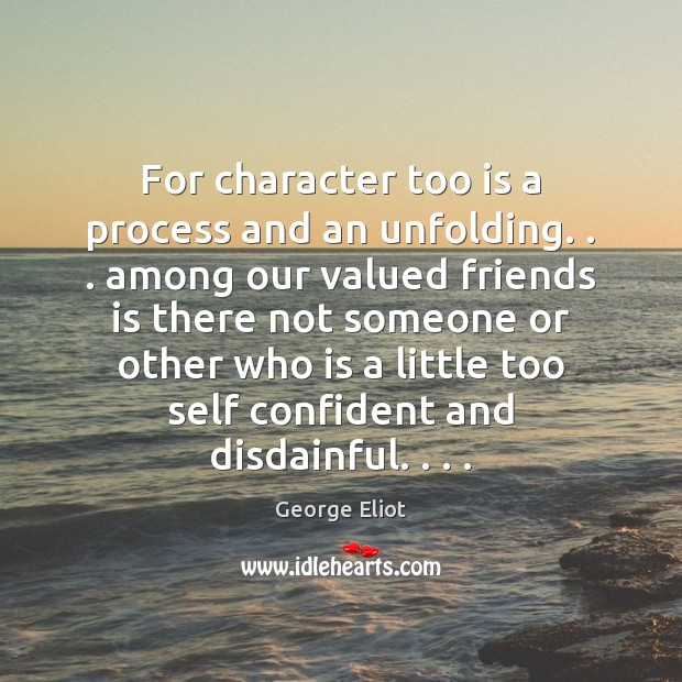 For character too is a process and an unfolding. . . among our valued George Eliot Picture Quote