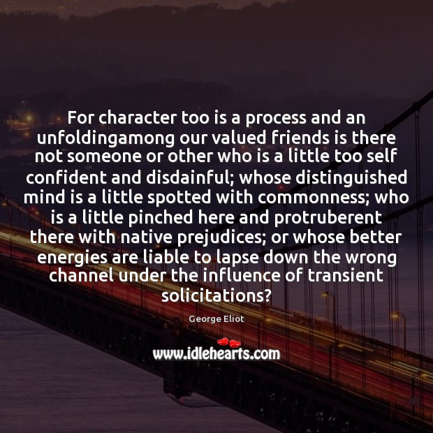 Image, For character too is a process and an unfoldingamong our valued friends
