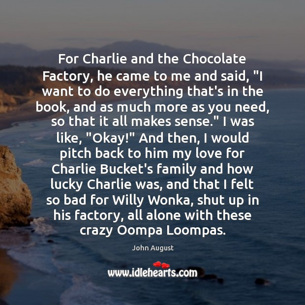 """For Charlie and the Chocolate Factory, he came to me and said, """" John August Picture Quote"""