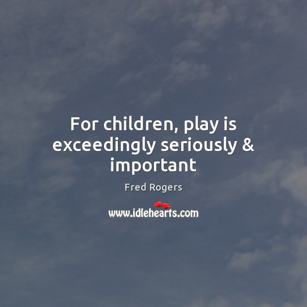 Image, For children, play is exceedingly seriously & important