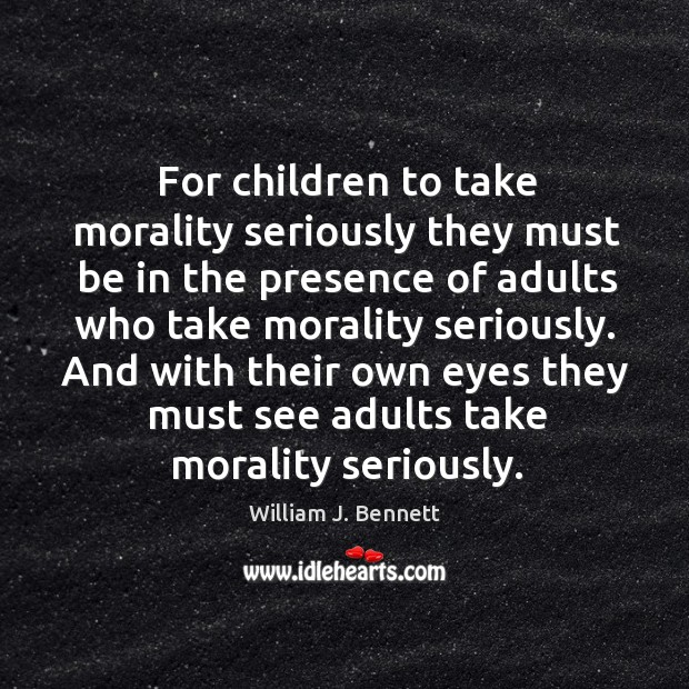 For children to take morality seriously they must be in the presence of adults who take morality seriously. William J. Bennett Picture Quote
