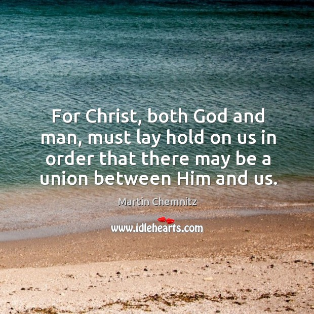 For christ, both God and man, must lay hold on us in order that there may be a union between him and us. Image