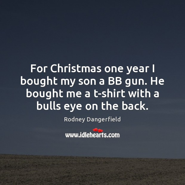 For Christmas one year I bought my son a BB gun. He Rodney Dangerfield Picture Quote