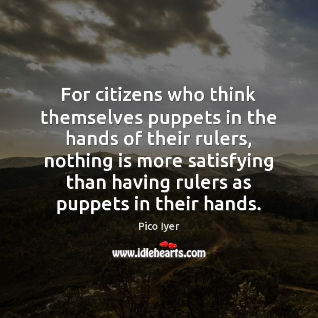 For citizens who think themselves puppets in the hands of their rulers, Pico Iyer Picture Quote