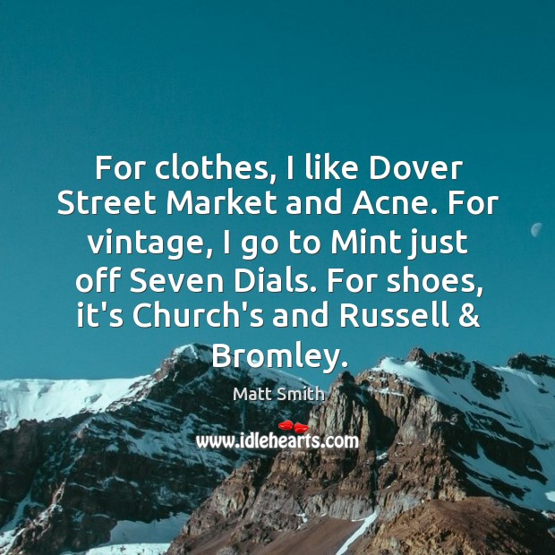 For clothes, I like Dover Street Market and Acne. For vintage, I Matt Smith Picture Quote