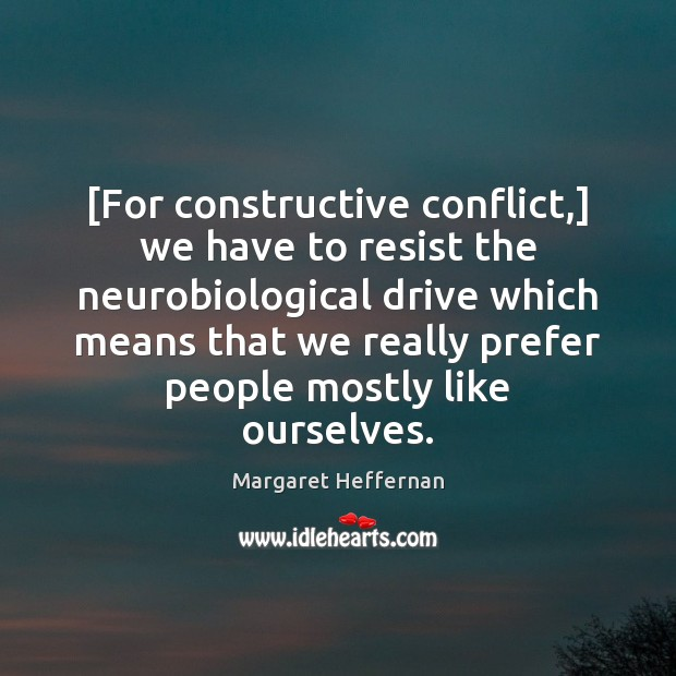 [For constructive conflict,] we have to resist the neurobiological drive which means Image