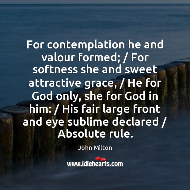For contemplation he and valour formed; / For softness she and sweet attractive John Milton Picture Quote