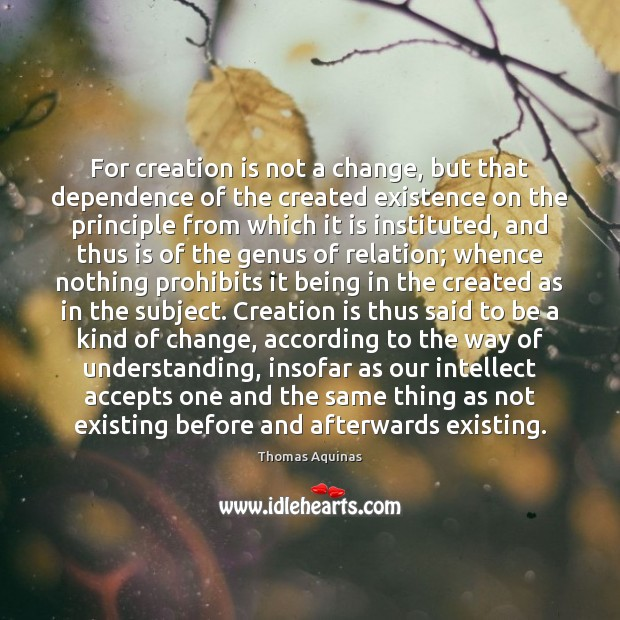 For creation is not a change, but that dependence of the created Thomas Aquinas Picture Quote