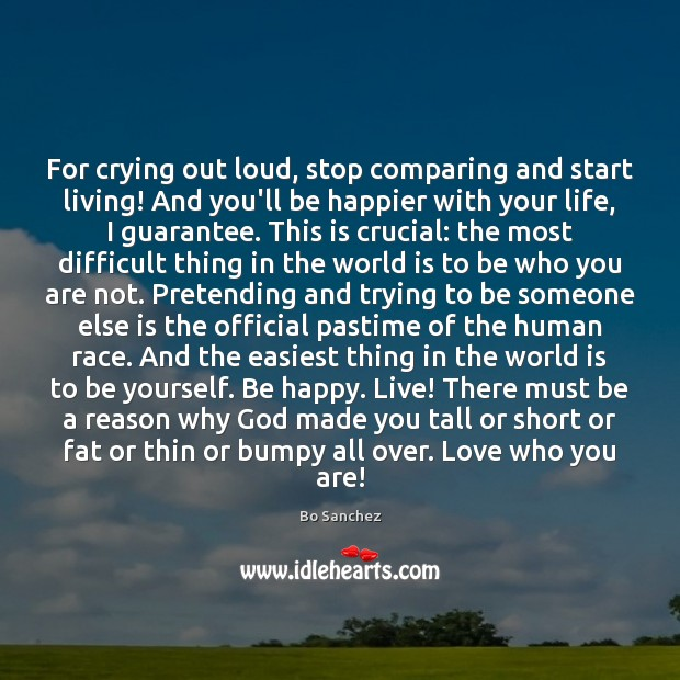 For crying out loud, stop comparing and start living! And you'll be Bo Sanchez Picture Quote