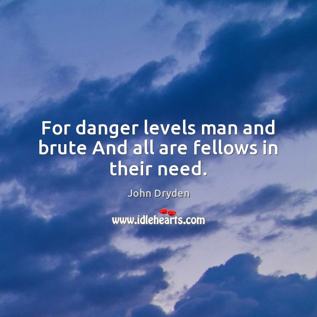 For danger levels man and brute And all are fellows in their need. Image
