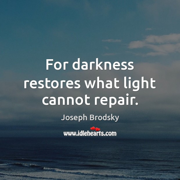 For darkness restores what light cannot repair. Joseph Brodsky Picture Quote
