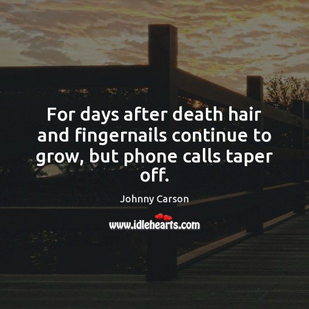 For days after death hair and fingernails continue to grow, but phone calls taper off. Johnny Carson Picture Quote