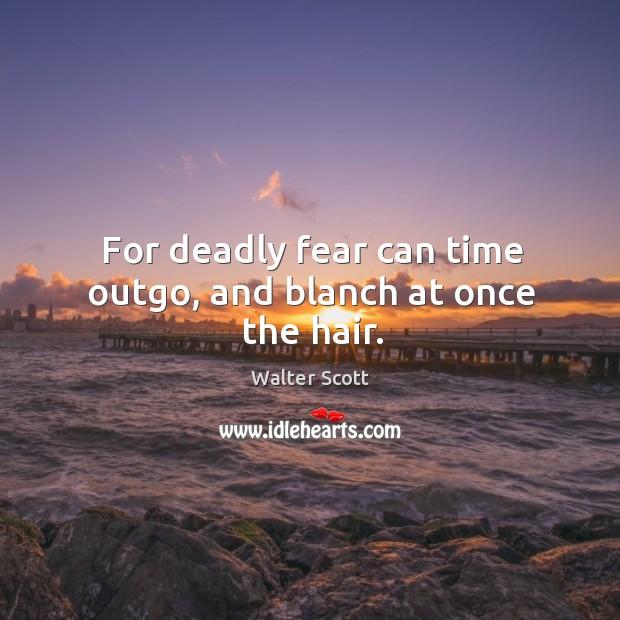 For deadly fear can time outgo, and blanch at once the hair. Walter Scott Picture Quote