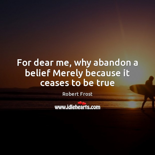 For dear me, why abandon a belief Merely because it ceases to be true Robert Frost Picture Quote