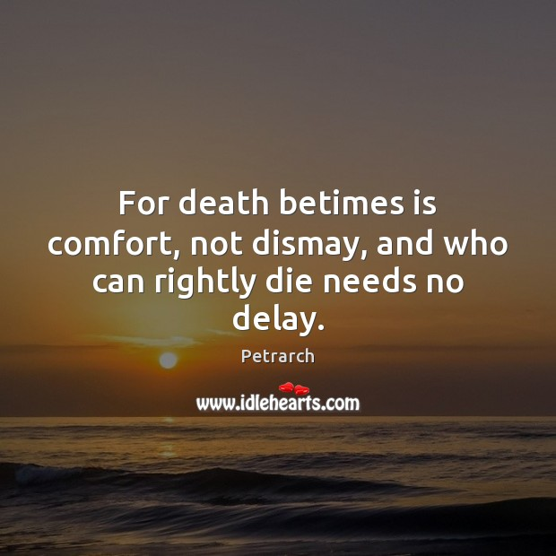 Image, For death betimes is comfort, not dismay, and who can rightly die needs no delay.