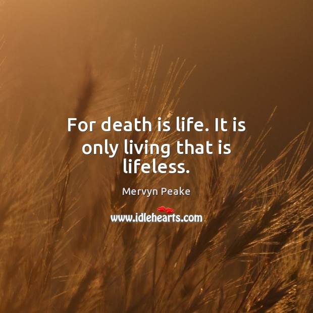 For death is life. It is only living that is lifeless. Mervyn Peake Picture Quote