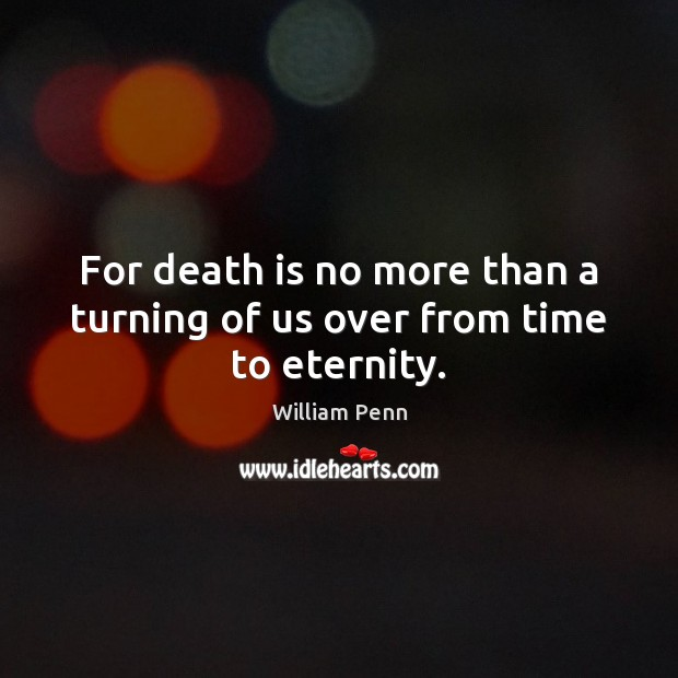 For death is no more than a turning of us over from time to eternity. William Penn Picture Quote