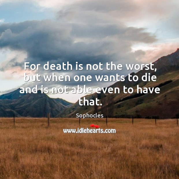 Image, For death is not the worst, but when one wants to die and is not able even to have that.