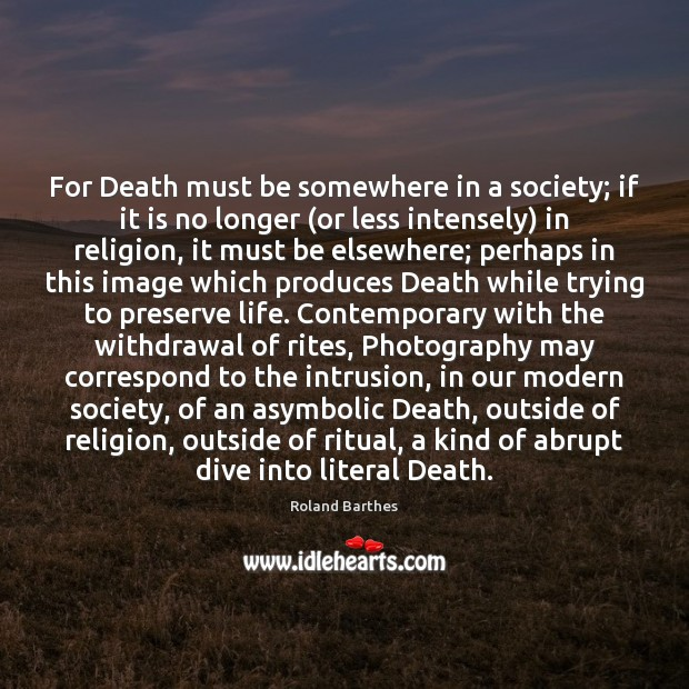 For Death must be somewhere in a society; if it is no Roland Barthes Picture Quote