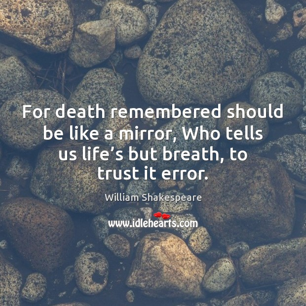 For death remembered should be like a mirror, Who tells us life' William Shakespeare Picture Quote